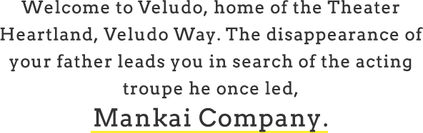 Welcome to Veludo, home of the Theater Heartland, Veludo Way. The disappearance of your father leads you in search of the acting troupe he once led, Mankai Company.